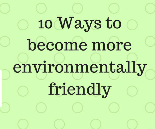 10 Ways to become more environmentally friendly